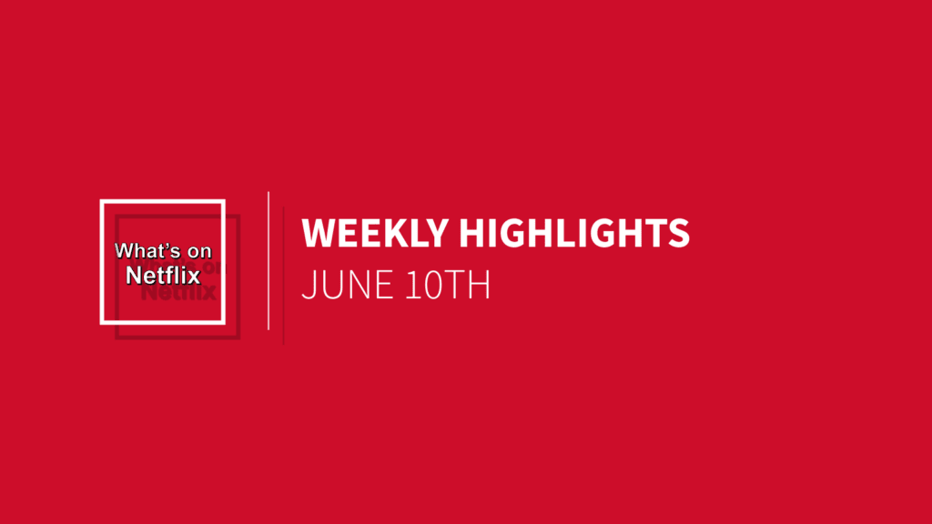 netflix-weekly-highlights-june-10th